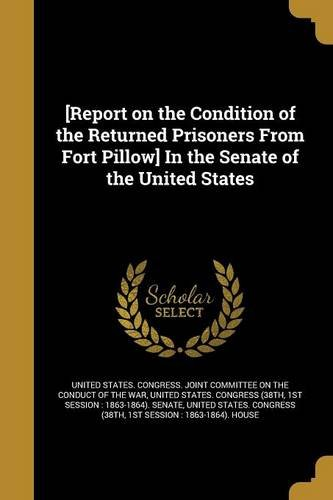 Read Online [Report on the Condition of the Returned Prisoners from Fort Pillow] in the Senate of the United States PDF
