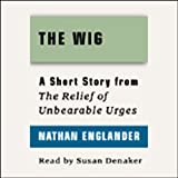 The Wig: A Short Story from 'For the Relief of Unbearable Urges'