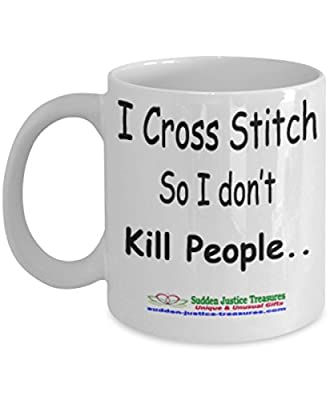 I Cross Stitch So I Don't Kill People White Mug Unique Birthday, Special Or Funny Occasion Gift. Best 11 Oz Ceramic Novelty Cup for Coffee, Tea, Hot Chocolate Or Toddy