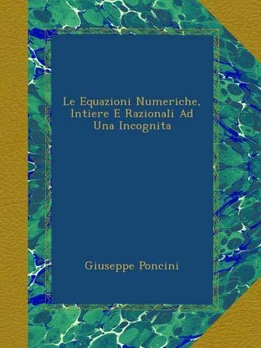 Download Le Equazioni Numeriche, Intiere E Razionali Ad Una Incognita (Italian Edition) ebook