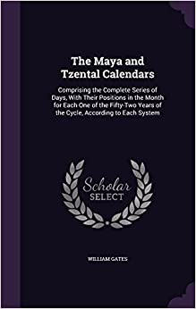 Book The Maya and Tzental Calendars: Comprising the Complete Series of Days, With Their Positions in the Month for Each One of the Fifty-Two Years of the Cycle, According to Each System