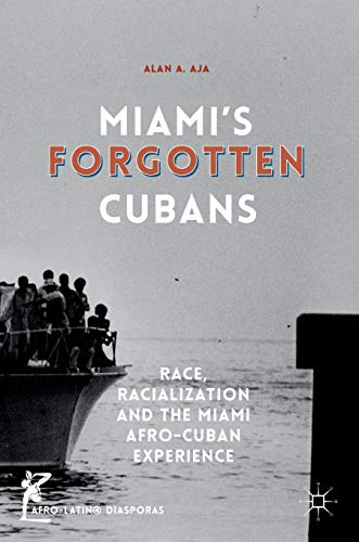Miami's Forgotten Cubans: Race, Racialization, and the Miami Afro-Cuban Experience (Afro-Latin@ Diasporas)