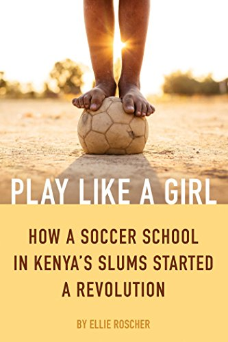 Download for free Play Like a Girl: How a Soccer School in Kenya's Slums Started a Revolution