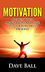 Motivation: Awaken Your Motivation And Live The Life You Truly Deserve 2014 (English Edition)