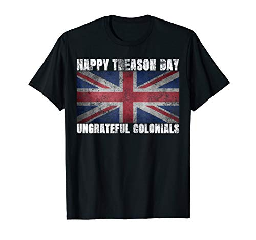 - Happy Treason Day Ungrateful Colonials July 4th British Flag T-Shirt