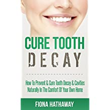 Cure Tooth Decay: How To Prevent & Cure Tooth Decay & Cavities Naturally In The Comfort Of Your Own Home (Cure Tooth, Cure Tooth Decay, Tooth Decay Cure. Whitening, Teeth Health, Teeth Healing)