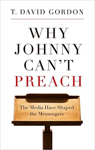 Why johnny cant preach the media have shaped the messengers t why johnny cant preach the media have shaped the messengers t david gordon 9781596381162 amazon books fandeluxe Image collections