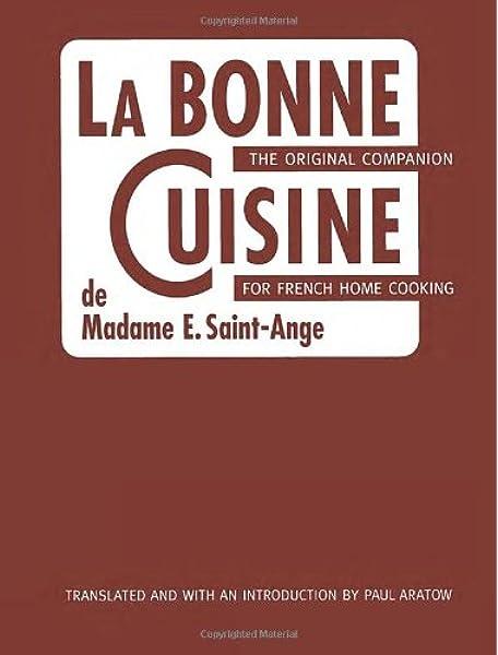 La Bonne Cuisine de Madame E. Saint-Ange: The Original Companion for French  Home Cooking: Madame Evelyn Saint-Ange, Paul Aratow, Paul Aratow, Madeleine  Kamman: 9781580086059: Amazon.com: Books