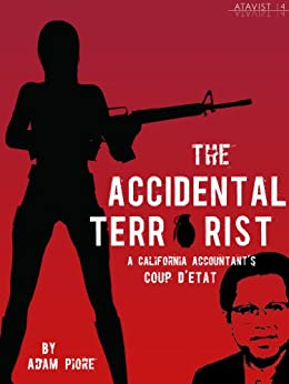 The Accidental Terrorist: A California Accountant's Coup d'Etat (Kindle Single) by [Piore, Adam]