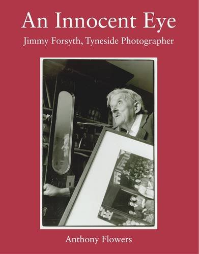 An Innocent Eye: Jimmy Forsyth, Tyneside Photographer