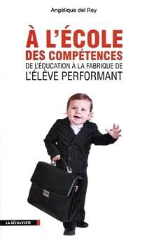 A l'école des compétences : De l'éducation à la fabrique de l'élève performant par Del Rey