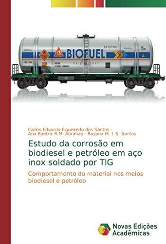 Estudo da corrosão em biodiesel e petróleo em aço inox soldado por TIG: Comportamento do material nos meios biodiesel e petróleo (Portuguese Edition)