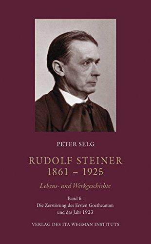 Rudolf Steiner. 1861 – 1925 Lebens- und Werkgeschichte Band 6: Die Zerstörung des Ersten Goetheanum und das Jahr 1923 PDF