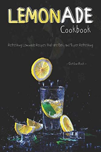 Lemonade Cookbook: Refreshing Lemonade Recipes that are Easy and Super Refreshing by Gordon Rock