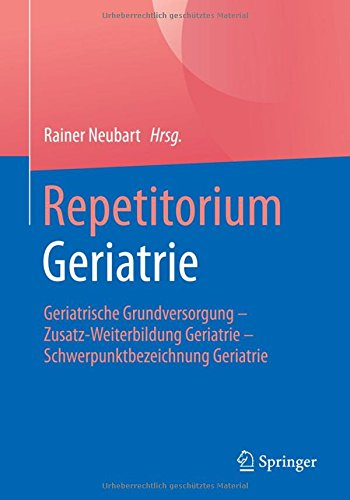 Repetitorium Geriatrie: Geriatrische Grundversorgung - Zusatz-Weiterbildung Geriatrie - Schwerpunktbezeichnung Geriatrie