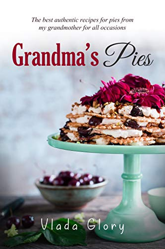 Grandma's Pies: The best authentic pies recipes from my grandmother for any occasion. by [Glory, Vlada]