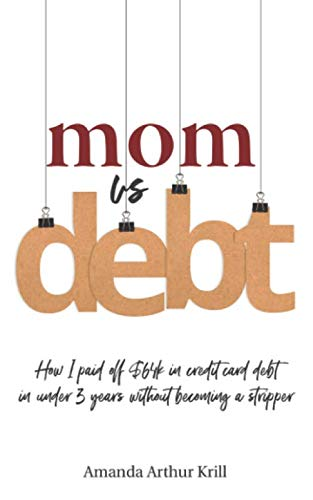 Mom Vs. Debt: How I Paid off $64K in Credit Card Debt in Under 3 Years Without Becoming a Stripper (Debt Cards)