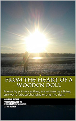 From The Heart of A Wooden Doll: Poems by primary author, are written by a living survivor of abuse/changing wrong into right