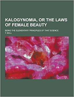 Kalogynomia, or The laws of female beauty: being the elementary principles of that science