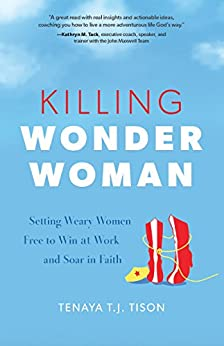 Killing Wonder Woman: Setting Weary Women Free to Win at Work and Soar in Faith by [Tison, Tenaya TJ]