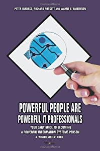 POWERFUL PEOPLE ARE POWERFUL IT PROFESSIONALS: YOUR DAILY GUIDE TO BECOMING A POWERFUL INFORMATION SYSTEMS PERSON by Peter Biadasz (2007-01-26)