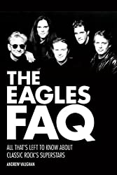 The Eagles FAQ: All Thats Left to Know About Classic Rocks Superstars (FAQ Series)