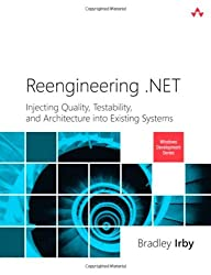 Reengineering .NET: Injecting Quality, Testability, and Architecture into Existing Systems (Microsoft Windows Development Series)