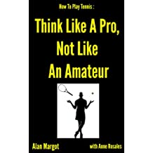 How To Play Tennis: Think Like A Pro, Not Like An Amateur