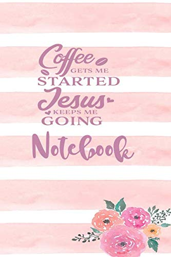 Coffee Gets Me Started Jesus Keeps Me Going - Notebook: Christian Floral Themed Blank Lined Notebook Journal To Write In With Date Space (Tock Tick Florals)