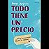 Todo tiene un precio (Spanish Edition)
