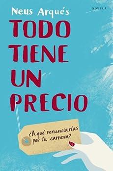 Todo tiene un precio: ¿A qué renunciarías por tu carrera? (Spanish Edition) by [Arques, Neus]