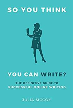 So You Think You Can Write? The Definitive Guide to Successful Online Writing by [McCoy, Julia]