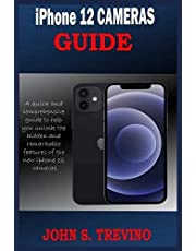 iPhone 12 CAMERAS GUIDE: A Complete Step By Step Tutorial Guide On How To Use The iPhone 12, Pro And Pro Max Camera For Professional Cinematic Videography With Photography Tips And Tricks For Users