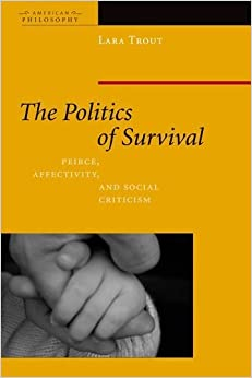 Book The Politics of Survival: Peirce, Affectivity, and Social Criticism (American Philosophy (FUP)) by Lara Trout (2013-01-02)
