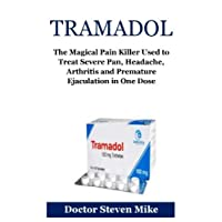 Tramadol: The Magical Pain Killer Used to Treat Severe Pan, Headache, Arthritis and Premature Ejaculation in One Dose