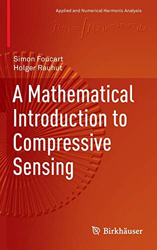 A Mathematical Introduction to Compressive Sensing (Applied and Numerical Harmonic Analysis) (Introduction To Statistical Signal Processing With Applications)