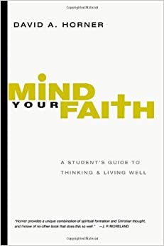 Mind Your Faith: A Student's Guide to Thinking and Living Well by David A. Horner (2011-09-05)