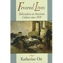 Fevered Lives: Tuberculosis in American Culture since 1870
