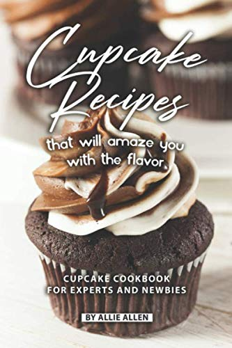 Cupcake Recipes That Will Amaze You with The Flavor: Cupcake Cookbook for Experts and Newbies by Independently published