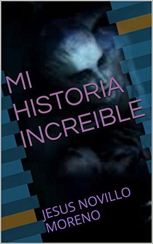 Descargar Libro Mi Historia Increible: Jesus Novillo Moreno Jesus Novillo Moreno