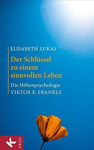Der Schlüssel zu einem sinnvollen Leben: Die Höhenpsychologie Viktor E. Frankls