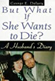 But What If She Wants to Die?, George E. Delury, 1559724110