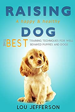Raising a Happy and Healthy Dog: The Best Training Techniques for Well Behaved Puppies and Dogs