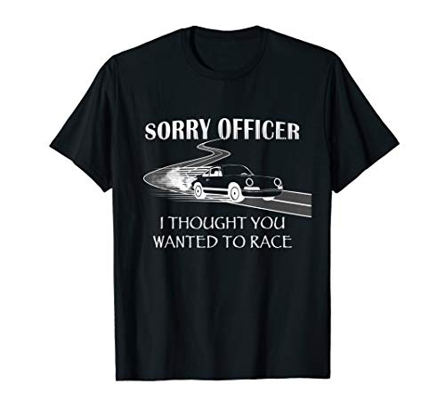 Sorry Officer I Thought You Wanted To Race Funny T-shirt