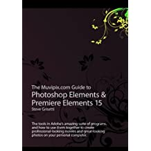 The Muvipix.com Guide to Photoshop Elements & Premiere Elements 15: The tools in Adobe's amazing suite of programs, and how to use them to create professional-looking movie and photos on your home computer