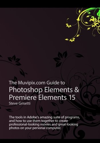 Read Online The Muvipix.com Guide to Photoshop Elements & Premiere Elements 15: The tools in Adobe's amazing suite of programs, and how to use them to create ... movie and photos on your home computer ebook