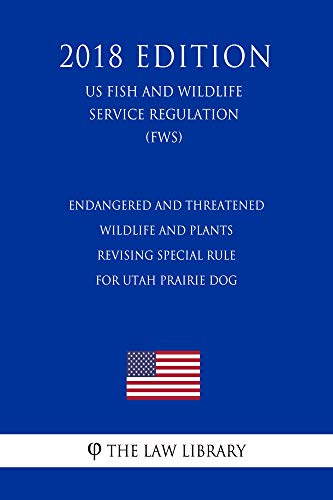 (Endangered and Threatened Wildlife and Plants - Revising Special Rule for Utah Prairie Dog (US Fish and Wildlife Service Regulation) (FWS) (2018 Edition))