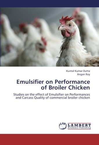 Read Online Emulsifier on Performance of Broiler Chicken: Studies on the effect of Emulsifier on Performances and Carcass Quality of commercial broiler chicken ebook