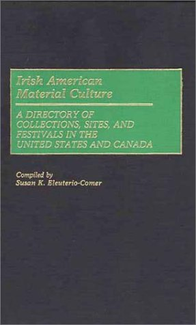 Irish American Material Culture: A Dictionary of Collections, Sites, and Festivals in the United States and Canada (Material Culture Directories)