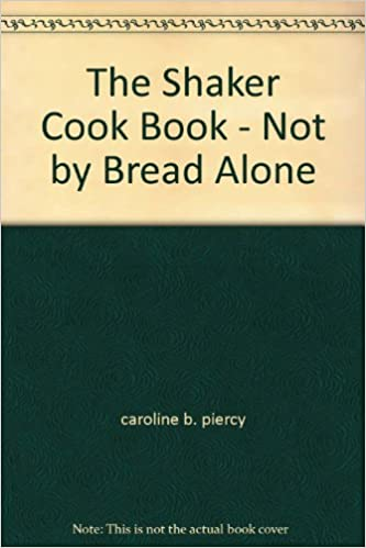 The Shaker Cook Book Not By Bread Alone Caroline B Piercy